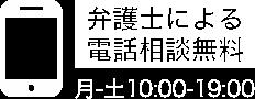 弁護士による電話無料相談 フリーアクセス 0120011694 受付時間/月〜土10:00~19:00 定休日/日曜日・祝日